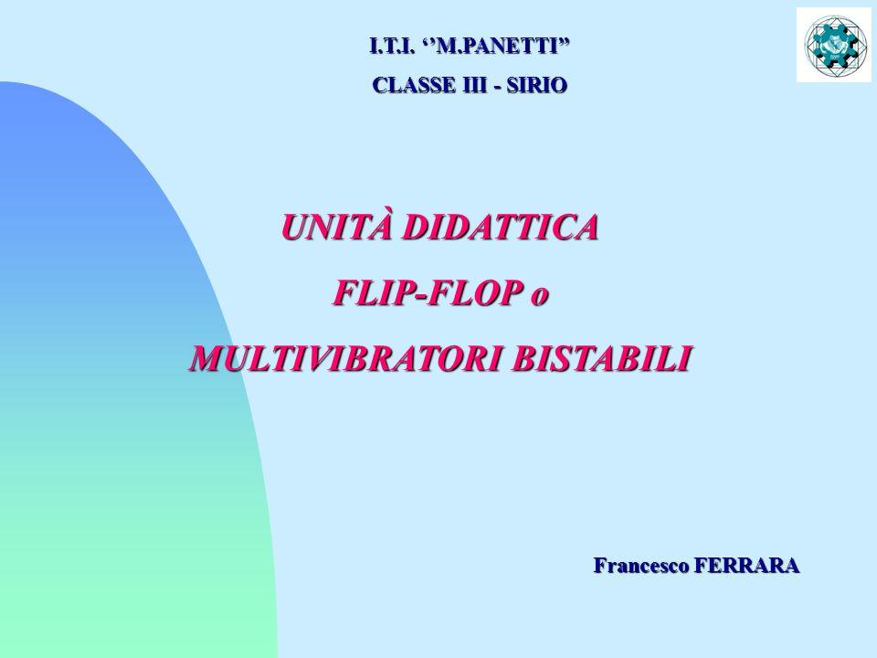 UNITÀ DIDATTICA FLIP-FLOP o MULTIVIBRATORI BISTABILI I.T.I. M.PANETTI CLASSE III - SIRIO Francesco FERRARA