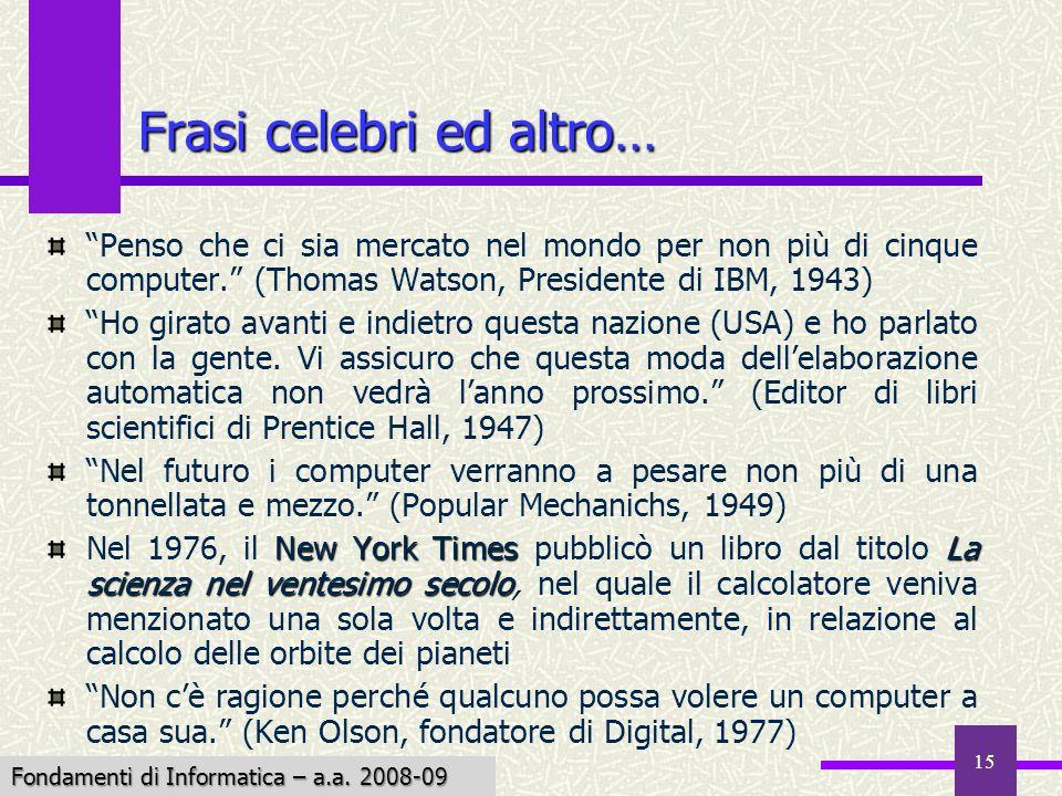 Fondamenti di Informatica I a.a. 2007-08 15 Frasi celebri ed altro… Penso che ci sia mercato nel mondo per non più di cinque computer. (Thomas Watson,