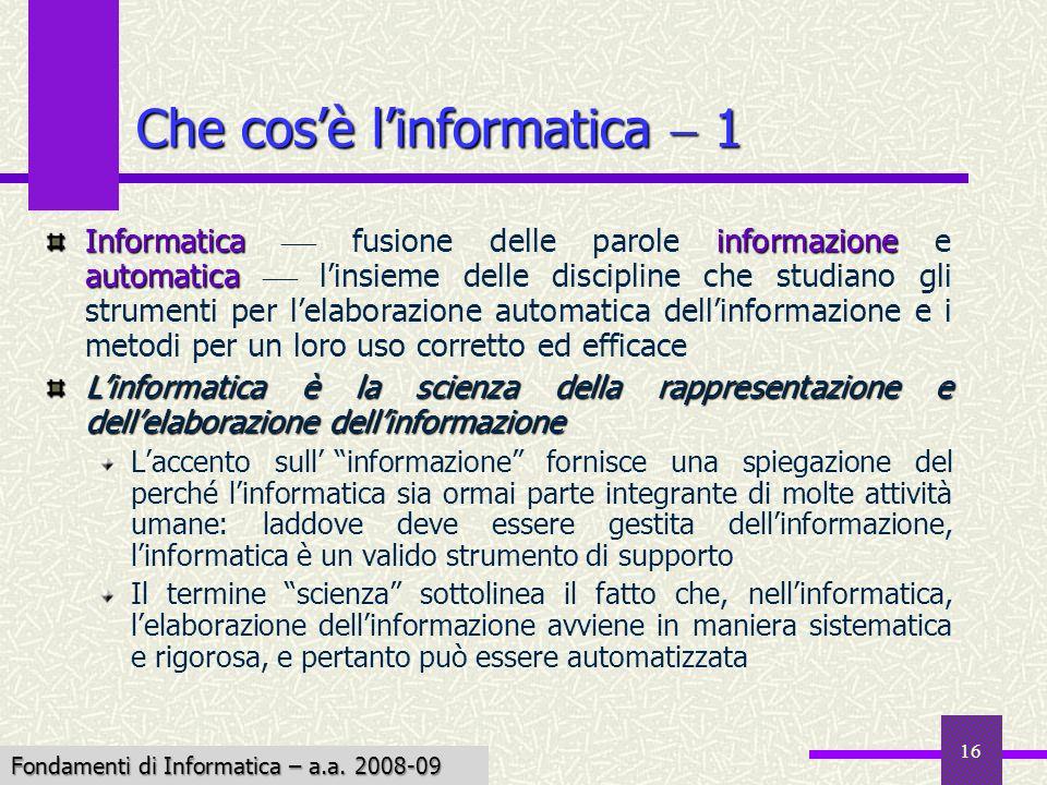 Fondamenti di Informatica I a.a. 2007-08 16 Che cosè linformatica 1 Informatica informazione automatica Informatica fusione delle parole informazione