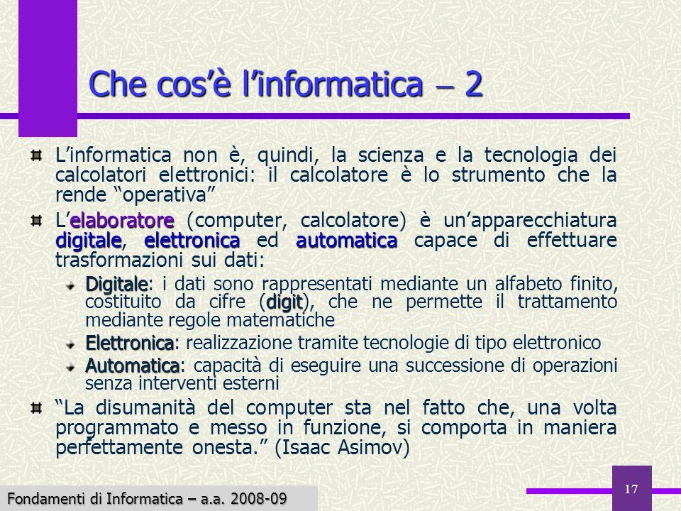 Fondamenti di Informatica I a.a. 2007-08 17 Che cosè linformatica 2 Linformatica non è, quindi, la scienza e la tecnologia dei calcolatori elettronici