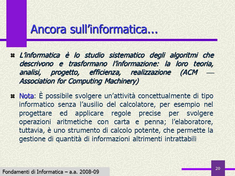 Fondamenti di Informatica I a.a. 2007-08 20 Ancora sullinformatica... Linformatica è lo studio sistematico degli algoritmi che descrivono e trasforman