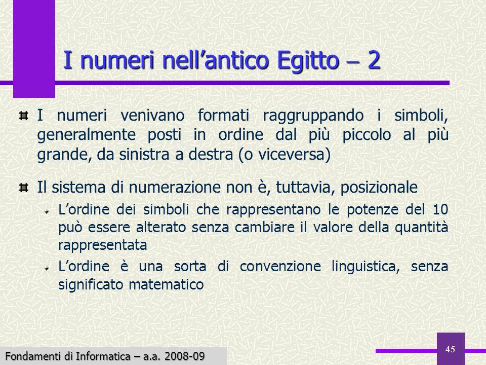Fondamenti di Informatica I a.a. 2007-08 45 I numeri nellantico Egitto 2 I numeri venivano formati raggruppando i simboli, generalmente posti in ordin