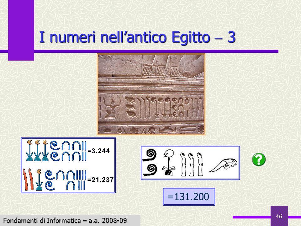 Fondamenti di Informatica I a.a. 2007-08 46 I numeri nellantico Egitto 3 =131.200 Fondamenti di Informatica – a.a. 2008-09