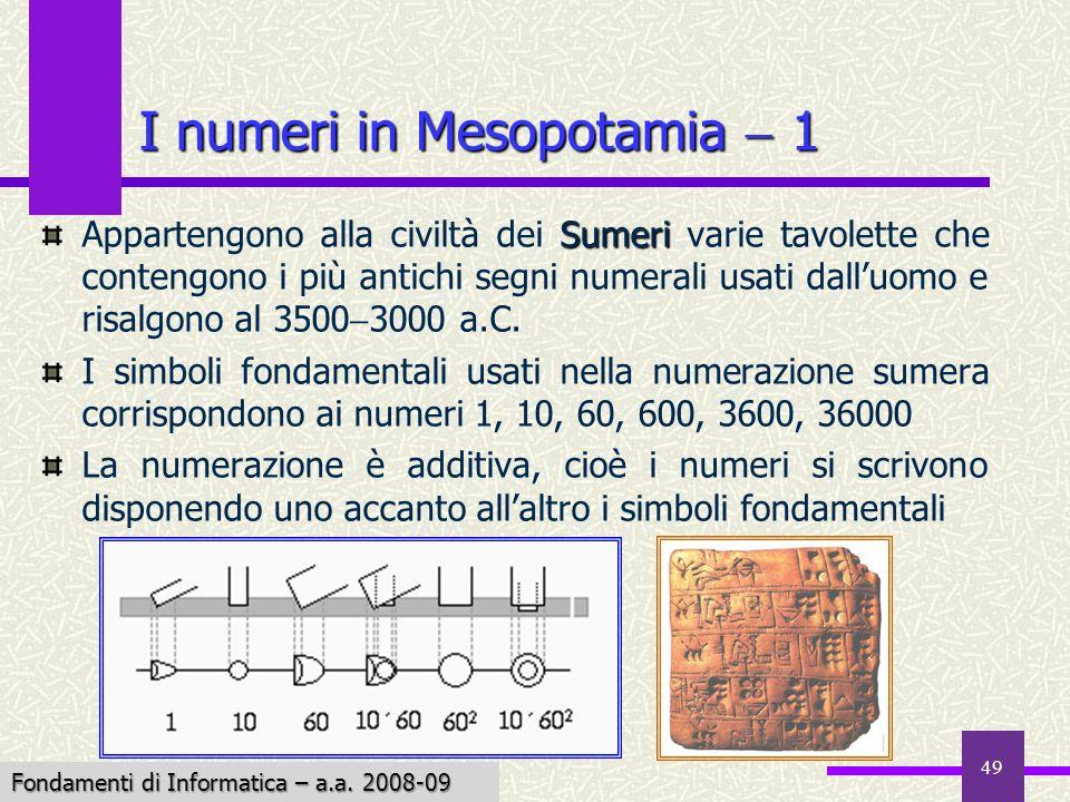 Fondamenti di Informatica I a.a. 2007-08 49 I numeri in Mesopotamia 1 Sumeri Appartengono alla civiltà dei Sumeri varie tavolette che contengono i più