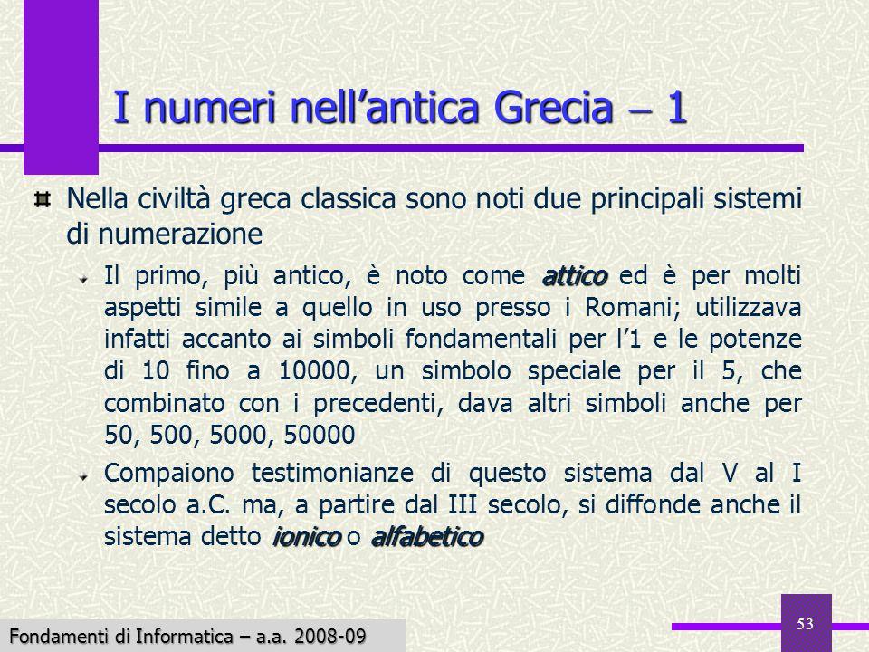 Fondamenti di Informatica I a.a. 2007-08 53 I numeri nellantica Grecia 1 Nella civiltà greca classica sono noti due principali sistemi di numerazione