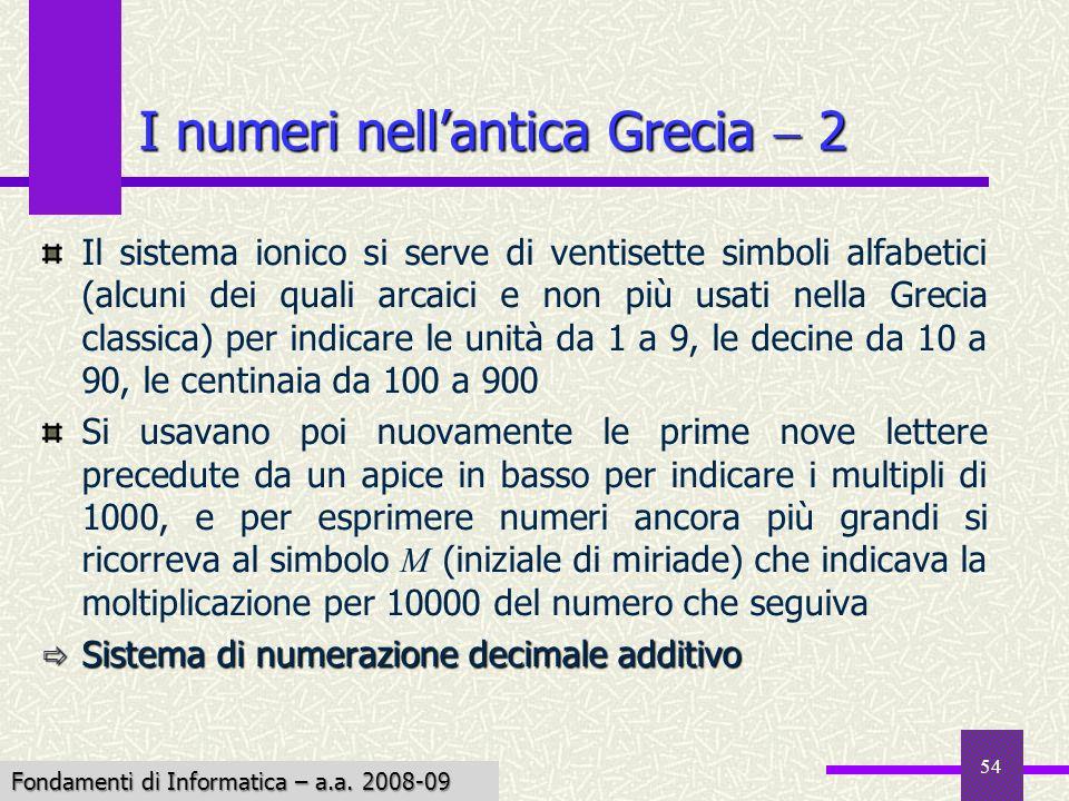 Fondamenti di Informatica I a.a. 2007-08 54 I numeri nellantica Grecia 2 Il sistema ionico si serve di ventisette simboli alfabetici (alcuni dei quali