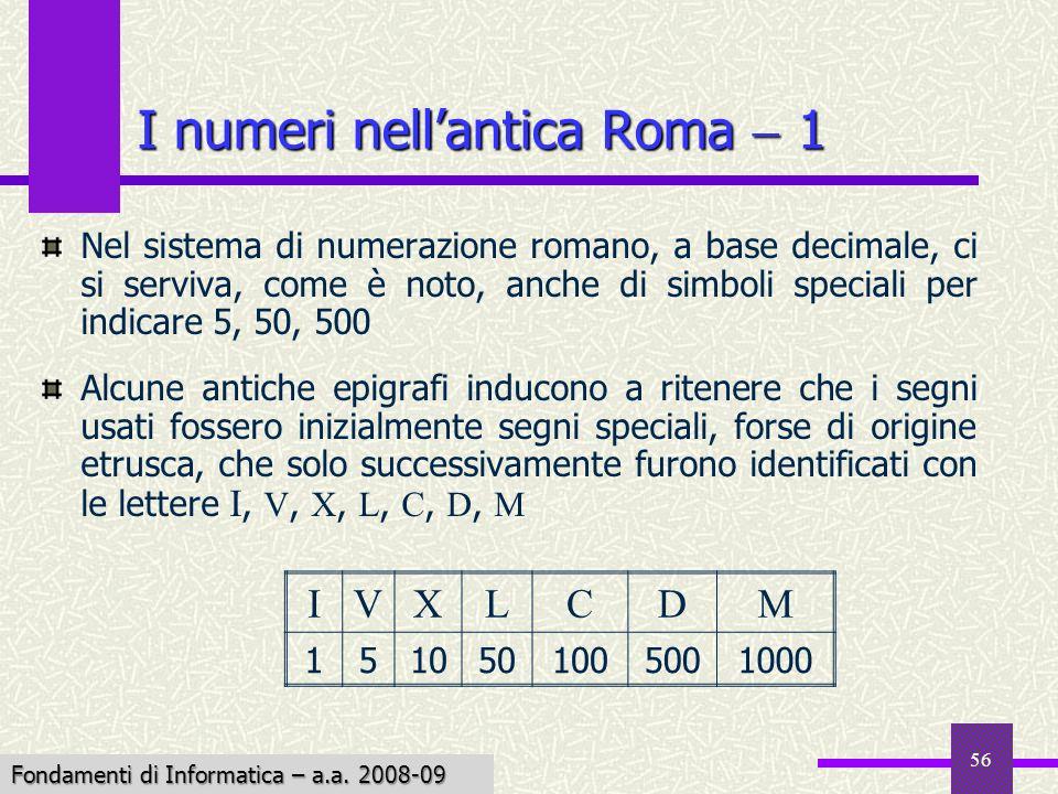 Fondamenti di Informatica I a.a. 2007-08 56 I numeri nellantica Roma 1 Nel sistema di numerazione romano, a base decimale, ci si serviva, come è noto,