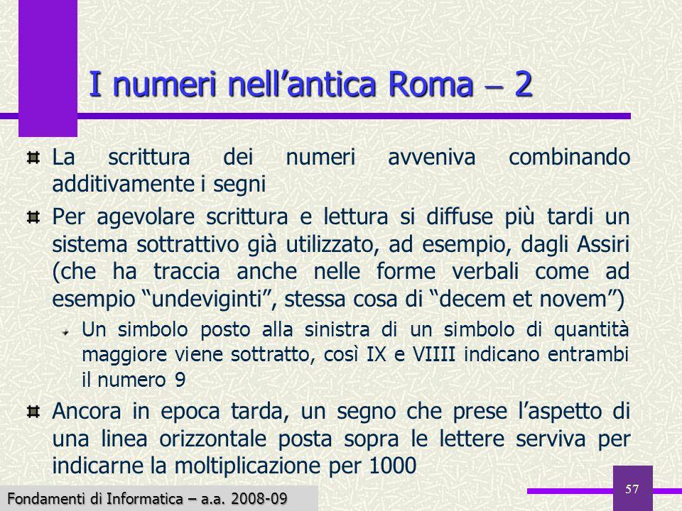 Fondamenti di Informatica I a.a. 2007-08 57 I numeri nellantica Roma 2 La scrittura dei numeri avveniva combinando additivamente i segni Per agevolare
