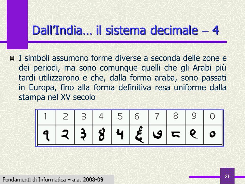 Fondamenti di Informatica I a.a. 2007-08 61 DallIndia… il sistema decimale 4 I simboli assumono forme diverse a seconda delle zone e dei periodi, ma s
