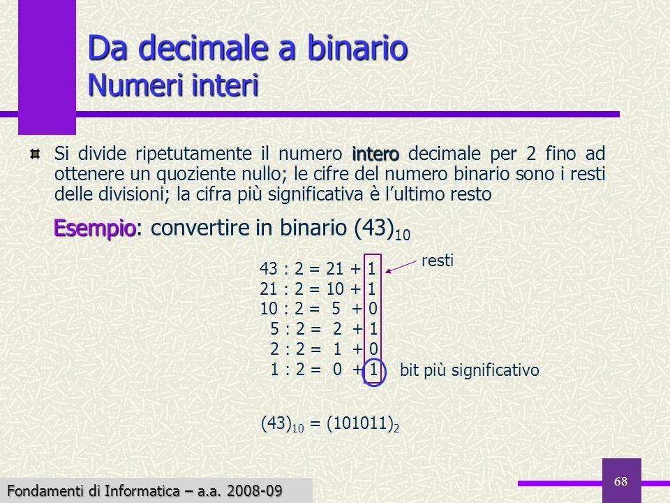 Fondamenti di Informatica I a.a. 2007-08 68 Da decimale a binario Numeri interi intero Si divide ripetutamente il numero intero decimale per 2 fino ad