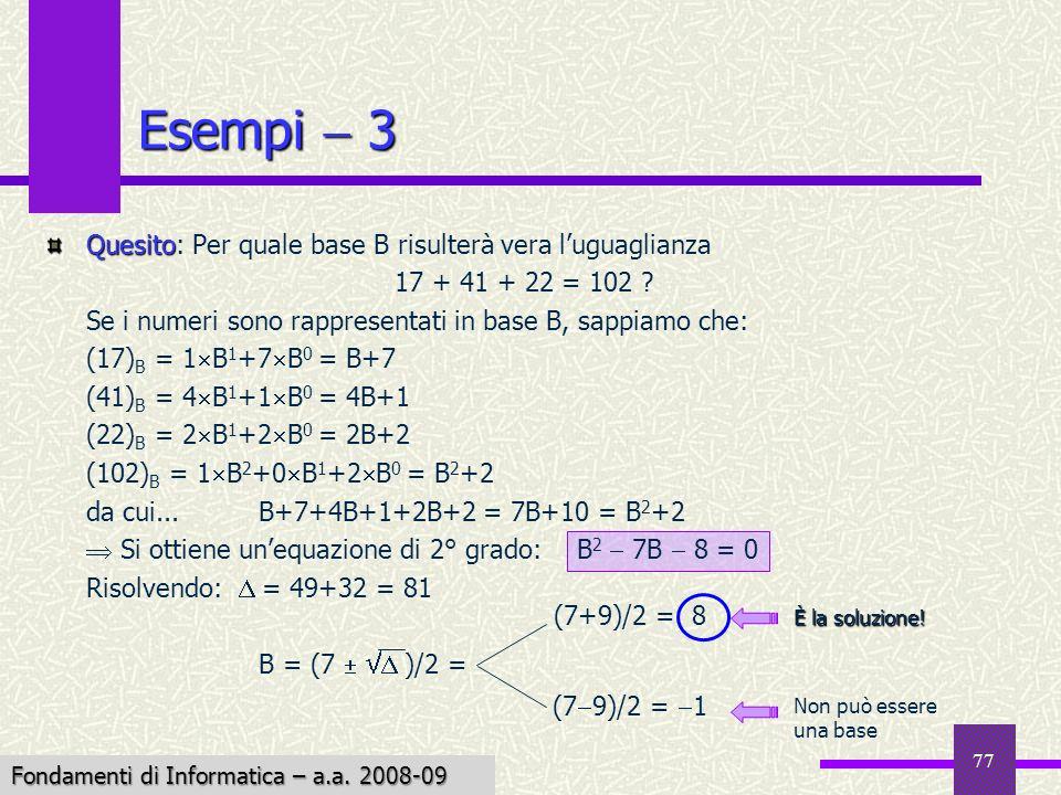 Fondamenti di Informatica I a.a. 2007-08 77 Esempi 3 Quesito Quesito: Per quale base B risulterà vera luguaglianza 17 + 41 + 22 = 102 ? Se i numeri so