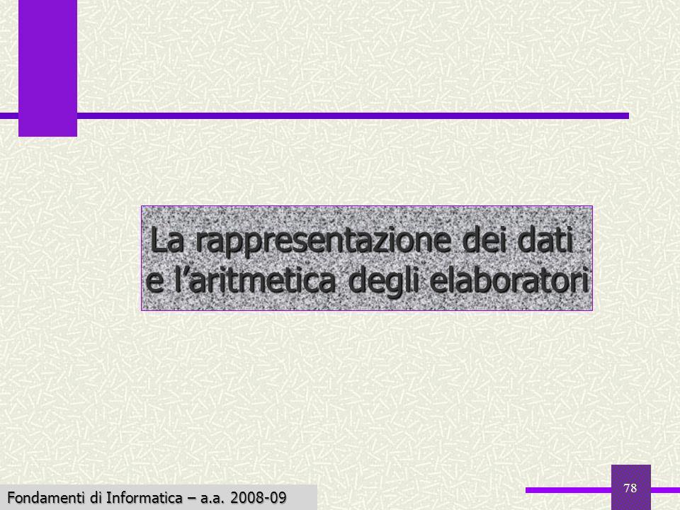 Fondamenti di Informatica I a.a. 2007-08 78 La rappresentazione dei dati e laritmetica degli elaboratori Fondamenti di Informatica – a.a. 2008-09