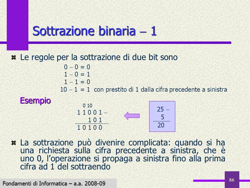 Fondamenti di Informatica I a.a. 2007-08 86 Sottrazione binaria 1 Le regole per la sottrazione di due bit sono La sottrazione può divenire complicata: