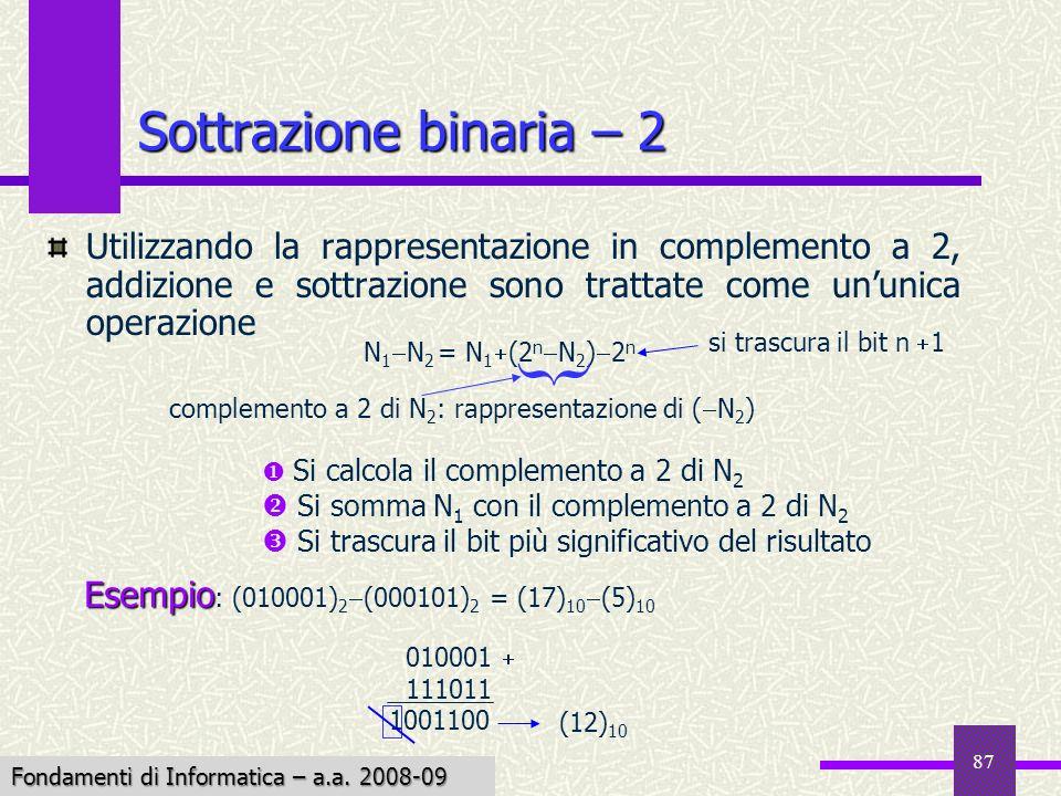 Fondamenti di Informatica I a.a. 2007-08 87 Sottrazione binaria – 2 Utilizzando la rappresentazione in complemento a 2, addizione e sottrazione sono t