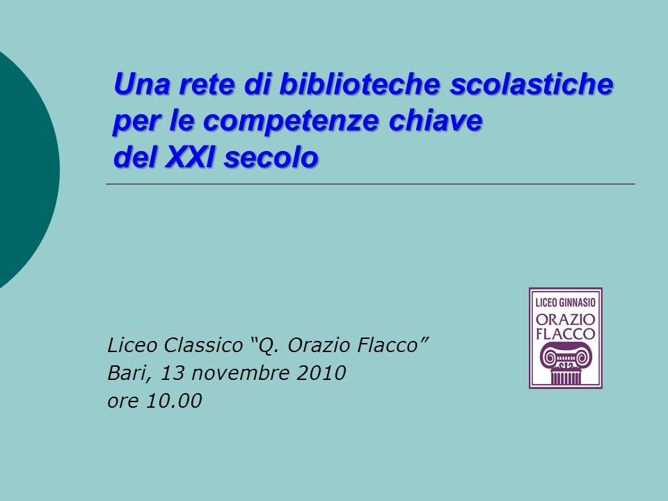Una rete di biblioteche scolastiche per le competenze chiave del XXI secolo Liceo Classico Q. Orazio Flacco Bari, 13 novembre 2010 ore 10.00
