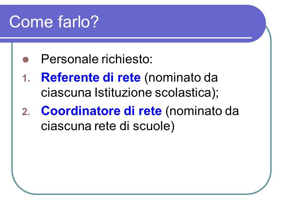 Come farlo? Personale richiesto: 1. Referente di rete (nominato da ciascuna Istituzione scolastica); 2. Coordinatore di rete (nominato da ciascuna ret