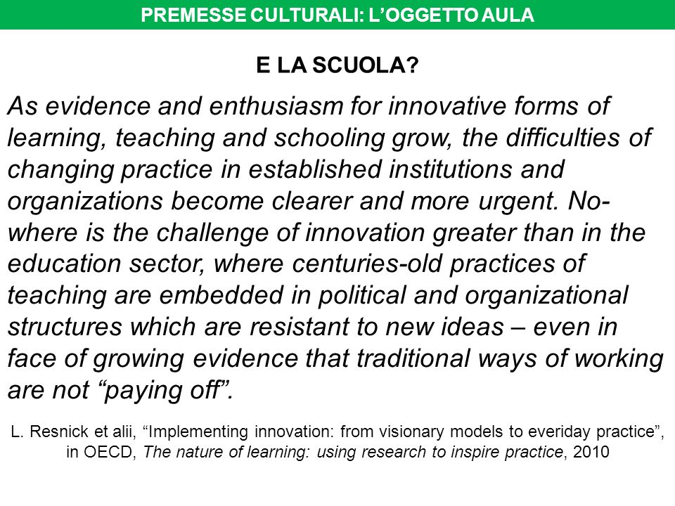 E LA SCUOLA? As evidence and enthusiasm for innovative forms of learning, teaching and schooling grow, the difficulties of changing practice in establ