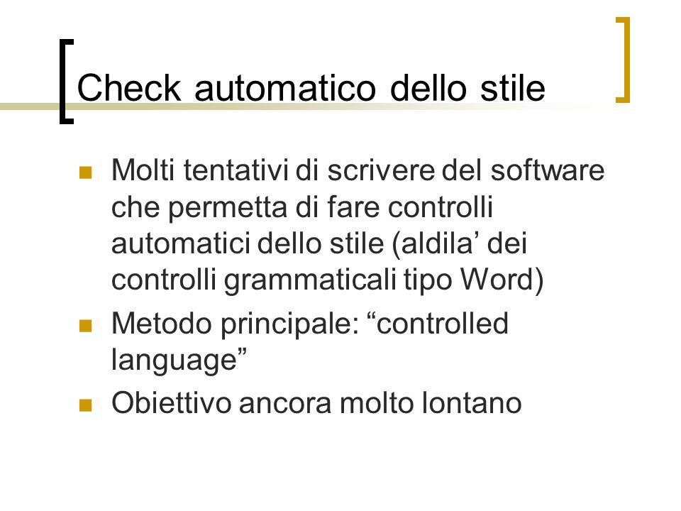 Check automatico dello stile Molti tentativi di scrivere del software che permetta di fare controlli automatici dello stile (aldila dei controlli grammaticali tipo Word) Metodo principale: controlled language Obiettivo ancora molto lontano