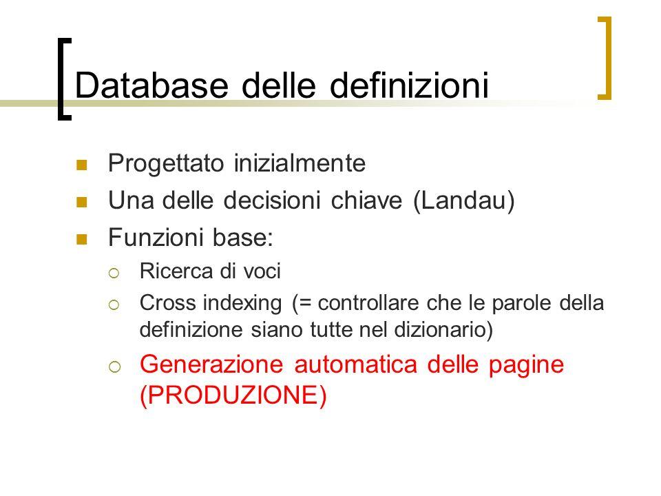 Database delle definizioni Progettato inizialmente Una delle decisioni chiave (Landau) Funzioni base: Ricerca di voci Cross indexing (= controllare che le parole della definizione siano tutte nel dizionario) Generazione automatica delle pagine (PRODUZIONE)
