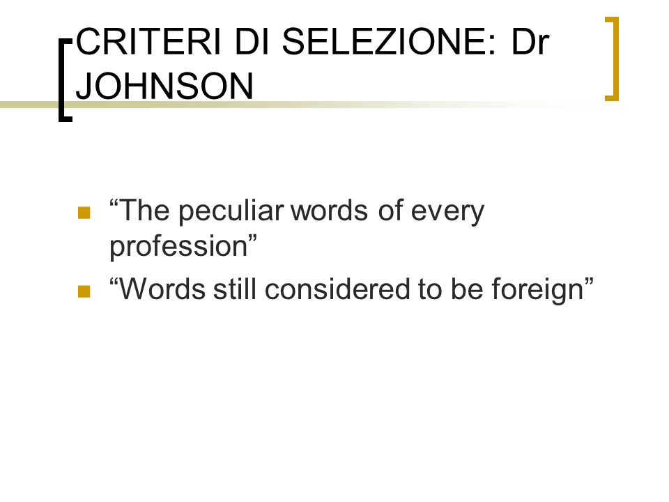 CRITERI DI SELEZIONE: Dr JOHNSON The peculiar words of every profession Words still considered to be foreign