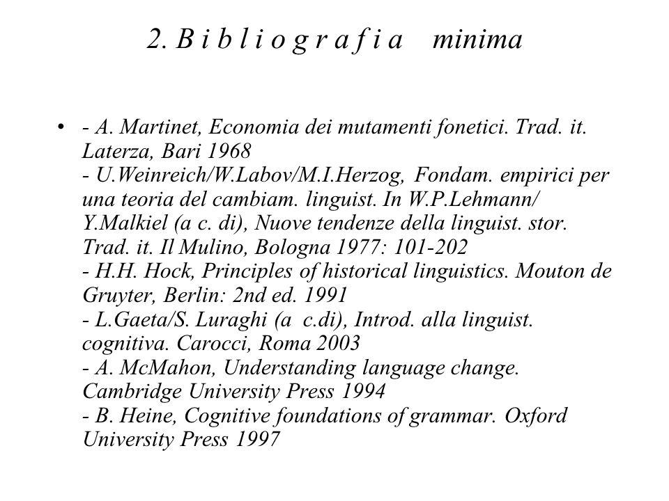 2. B i b l i o g r a f i a minima - A. Martinet, Economia dei mutamenti fonetici. Trad. it. Laterza, Bari 1968 - U.Weinreich/W.Labov/M.I.Herzog, Fonda