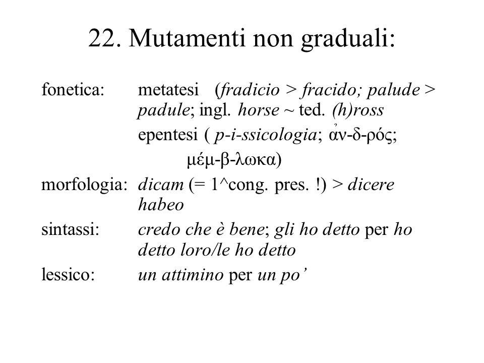22. Mutamenti non graduali: fonetica:metatesi (fradicio > fracido; palude > padule; ingl. horse ~ ted. (h)ross epentesi ( p-i-ssicologia; α̉ν-δ-ρός; μ