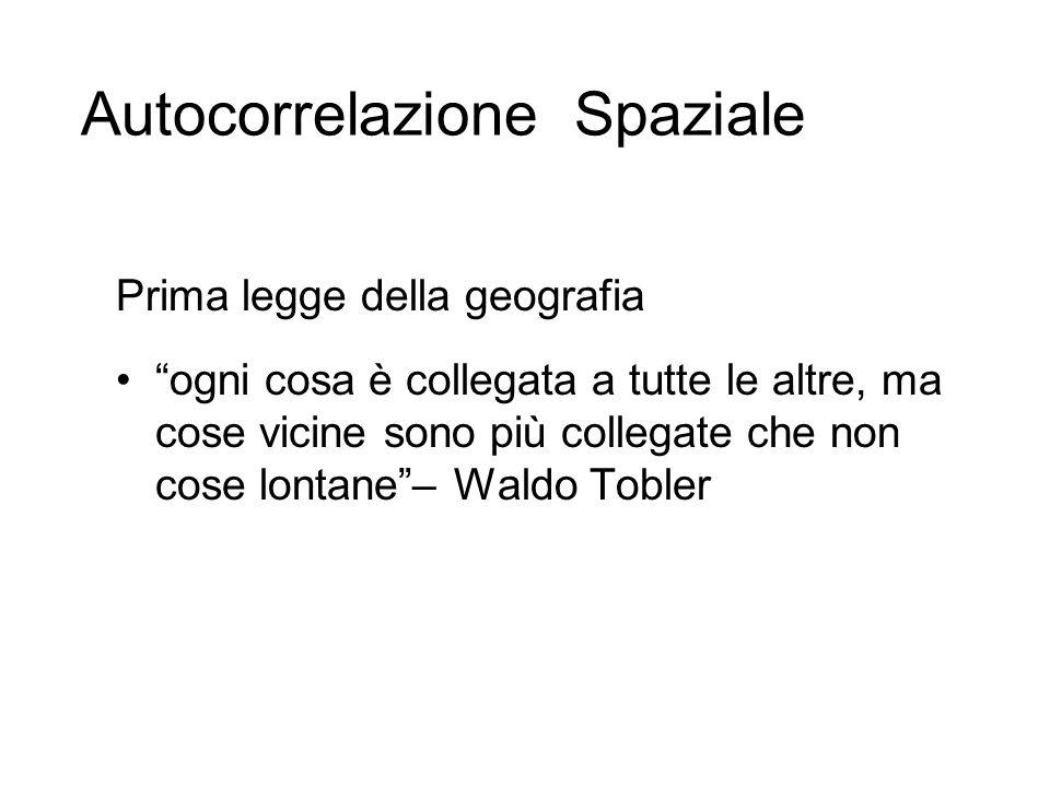 Prima legge della geografia ogni cosa è collegata a tutte le altre, ma cose vicine sono più collegate che non cose lontane– Waldo Tobler Autocorrelazi