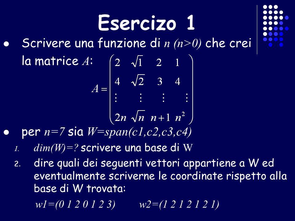 Esercizo 1 Scrivere una funzione di n (n>0) che crei la matrice A : per n=7 sia W=span(c1,c2,c3,c4) 1. dim(W)=? scrivere una base di W 2. dire quali d