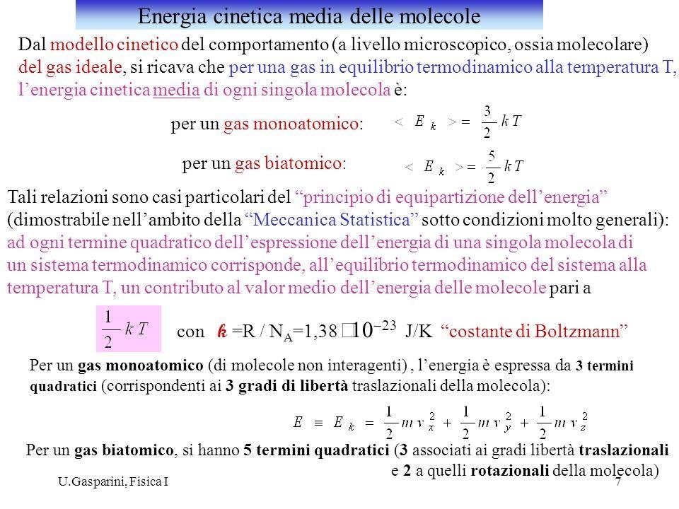 U.Gasparini, Fisica I8 Dal modello cinetico di un gas ideale, lenergia interna è espressa come la somma delle energie cinetiche delle N molecole che costituiscono il gas (essendo nulle le Forze di interazione intermolecolari e quindi non essendovi alcuna energia potenziale di interazione): per un gas monoatomico: numero di molecole del gas energia cinetica media delle singole molecole Daltra parte, vale la relazione termodinamica: Confrontando le due espressioni: In definitiva, per un gas ideale monoatomico: Analogamente, per un gas biatomico: Modello cinetico del gas ideale ed energia interna