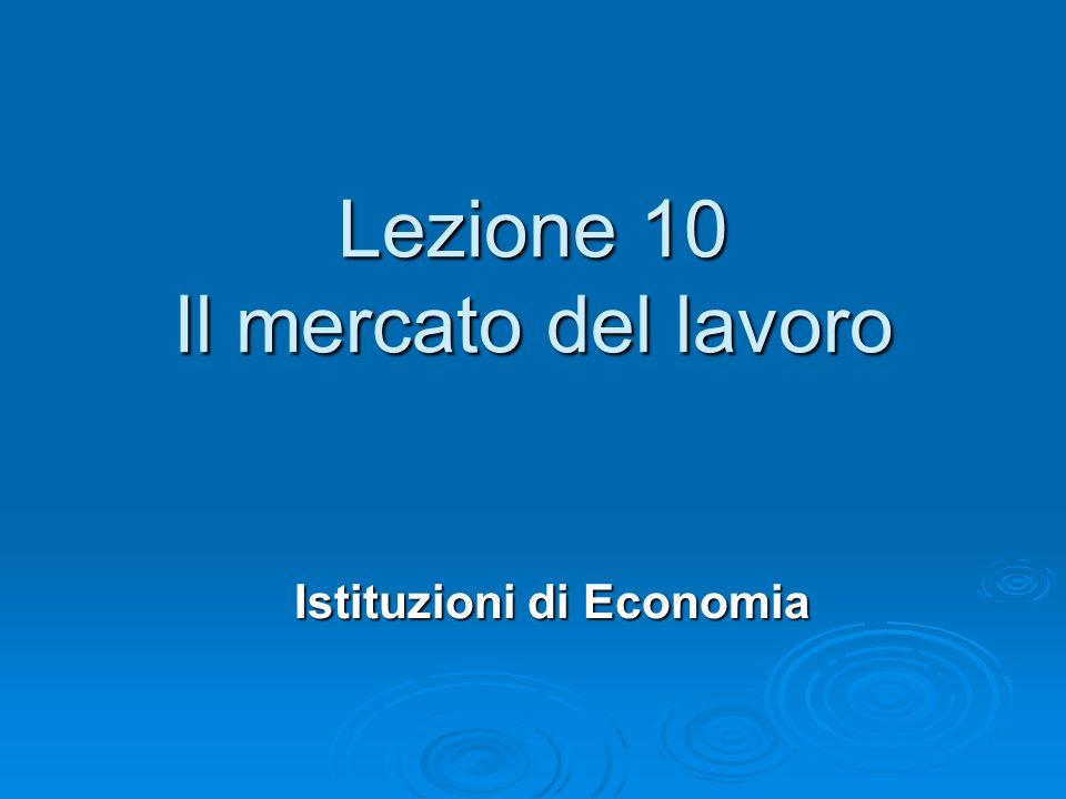 Lezione 10 Il mercato del lavoro Istituzioni di Economia