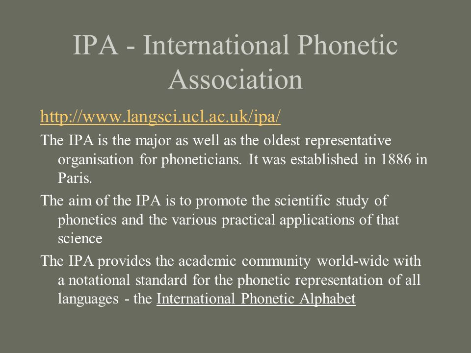 IPA - International Phonetic Association http://www.langsci.ucl.ac.uk/ipa/ The IPA is the major as well as the oldest representative organisation for