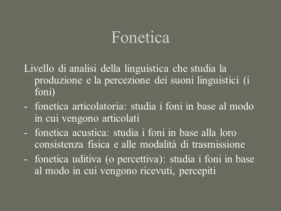 Fonetica Livello di analisi della linguistica che studia la produzione e la percezione dei suoni linguistici (i foni) -fonetica articolatoria: studia