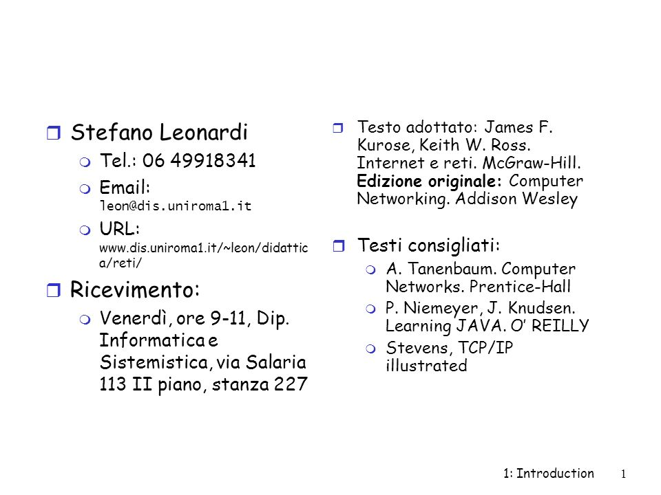 1: Introduction1 r Stefano Leonardi m Tel.: 06 49918341 Email: leon@dis.uniroma1.it m URL: www.dis.uniroma1.it/~leon/didattic a/reti/ r Ricevimento: m