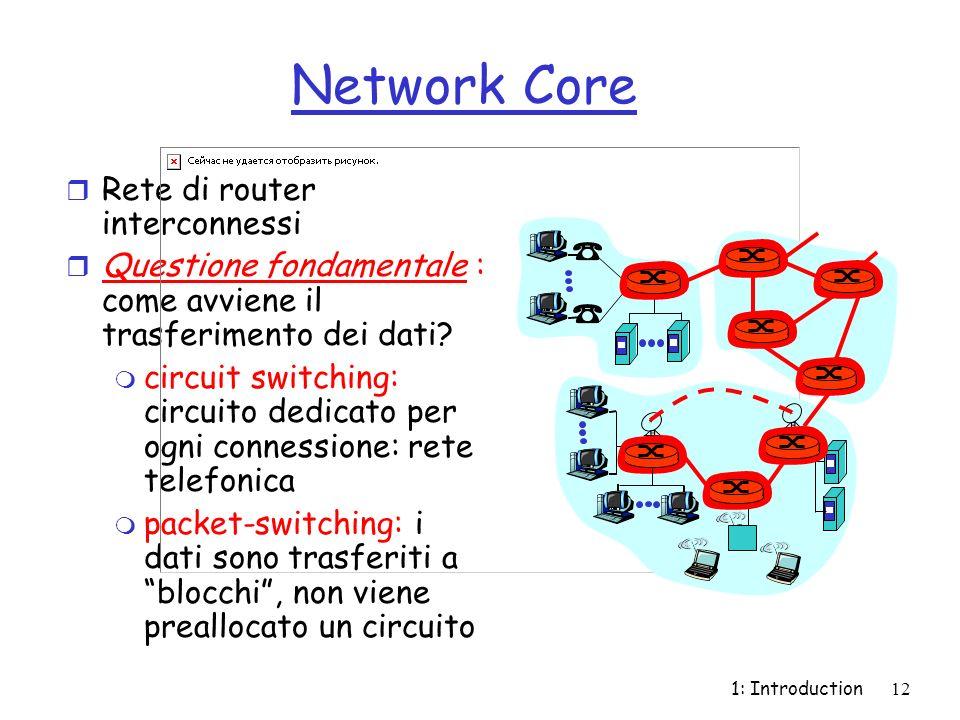 1: Introduction12 Network Core r Rete di router interconnessi r Questione fondamentale : come avviene il trasferimento dei dati? m circuit switching: