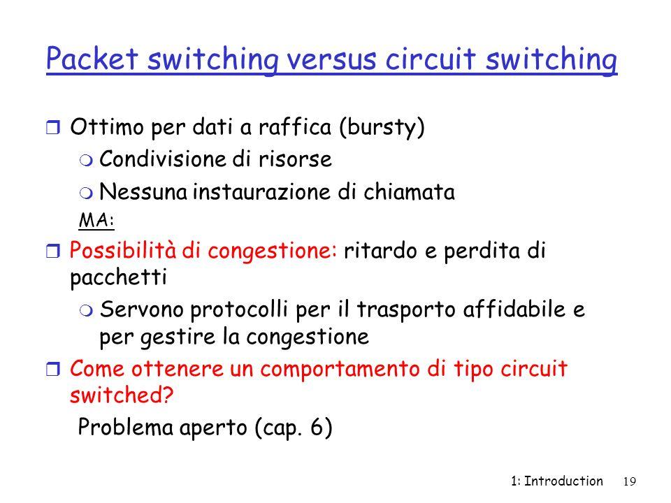1: Introduction19 Packet switching versus circuit switching r Ottimo per dati a raffica (bursty) m Condivisione di risorse m Nessuna instaurazione di