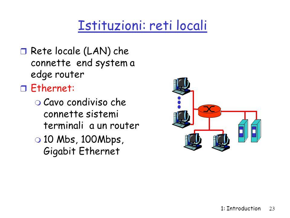 1: Introduction23 Istituzioni: reti locali r Rete locale (LAN) che connette end system a edge router r Ethernet: m Cavo condiviso che connette sistemi