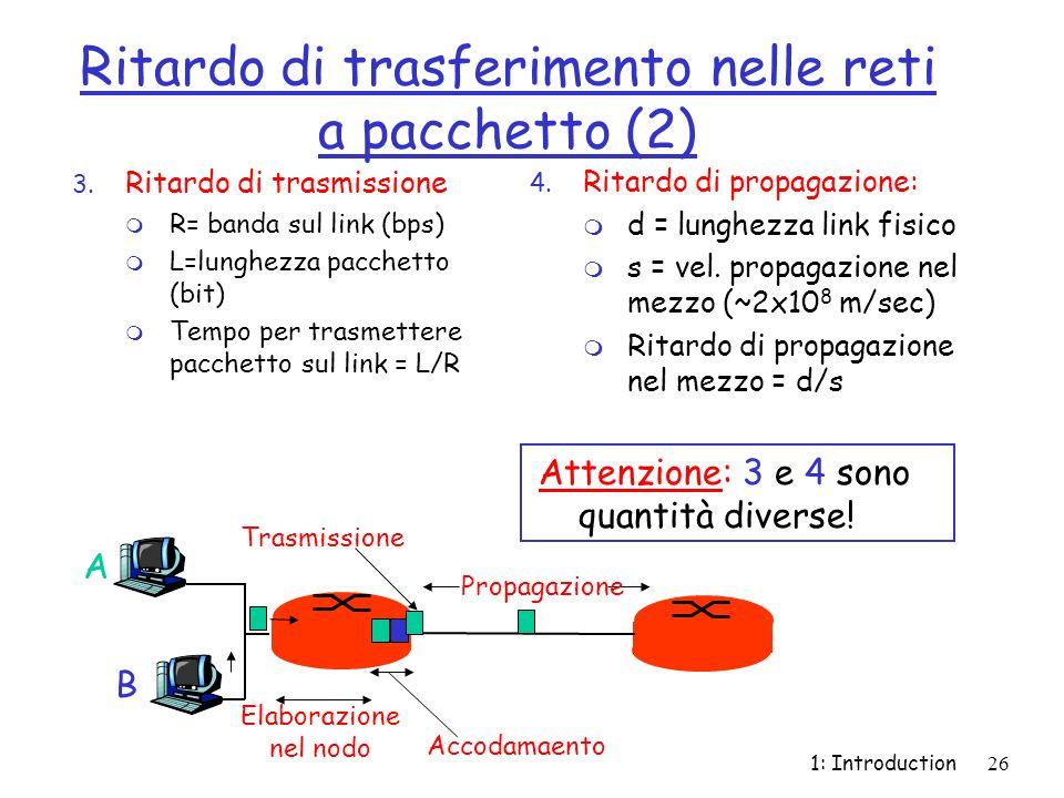 1: Introduction26 Ritardo di trasferimento nelle reti a pacchetto (2) 3. Ritardo di trasmissione m R= banda sul link (bps) m L=lunghezza pacchetto (bi