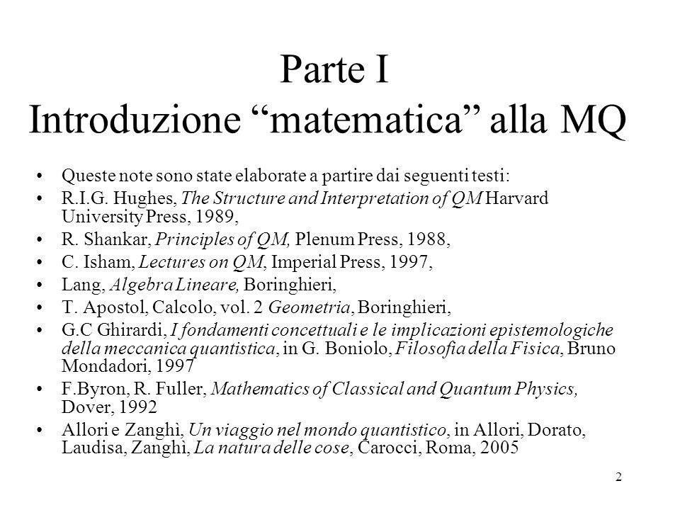 2 Parte I Introduzione matematica alla MQ Queste note sono state elaborate a partire dai seguenti testi: R.I.G. Hughes, The Structure and Interpretati
