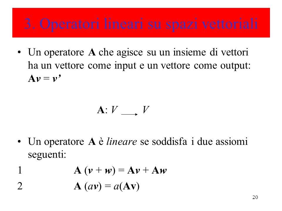 20 3. Operatori lineari su spazi vettoriali Un operatore A che agisce su un insieme di vettori ha un vettore come input e un vettore come output: Av =