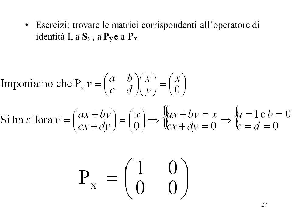 27 Esercizi: trovare le matrici corrispondenti alloperatore di identità I, a S y, a P y e a P x