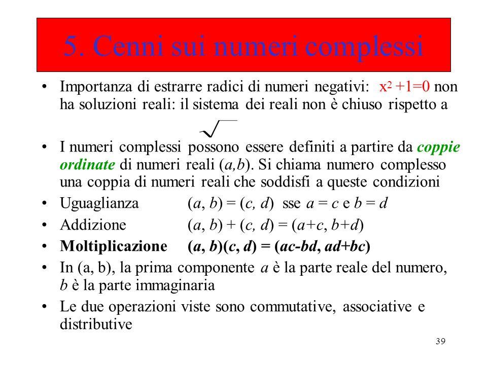 39 5. Cenni sui numeri complessi Importanza di estrarre radici di numeri negativi: x 2 +1=0 non ha soluzioni reali: il sistema dei reali non è chiuso