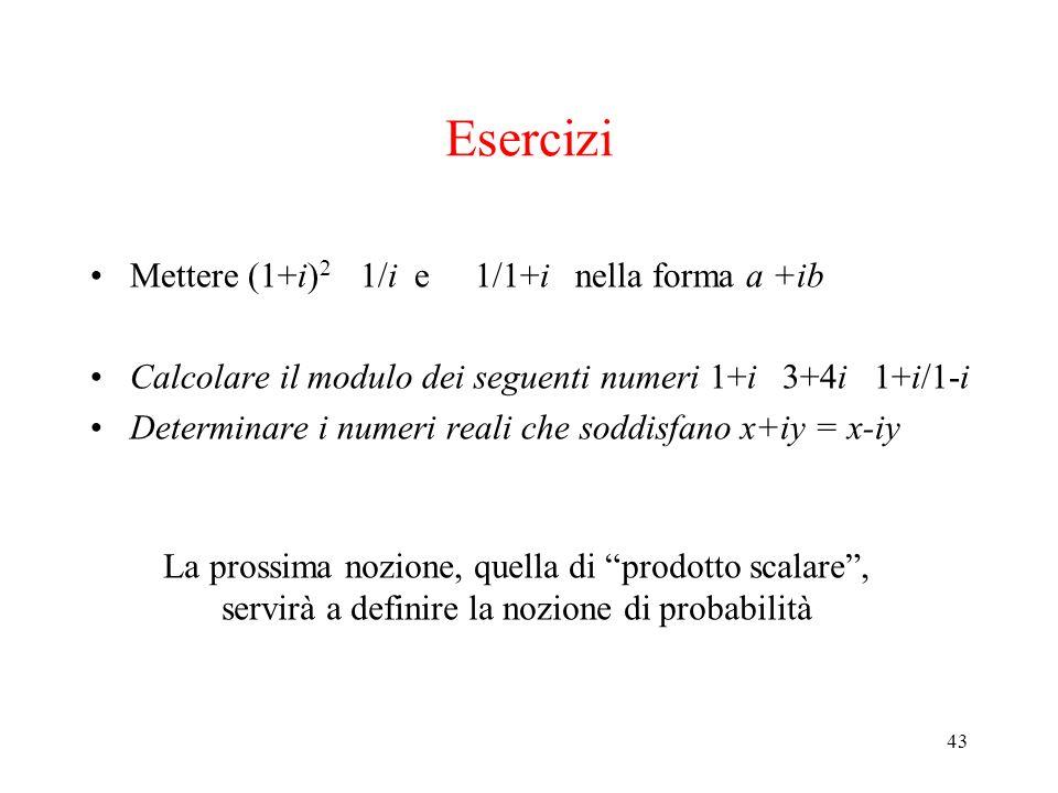 43 Esercizi Mettere (1+i) 2 1/i e 1/1+i nella forma a +ib Calcolare il modulo dei seguenti numeri 1+i 3+4i 1+i/1-i Determinare i numeri reali che sodd