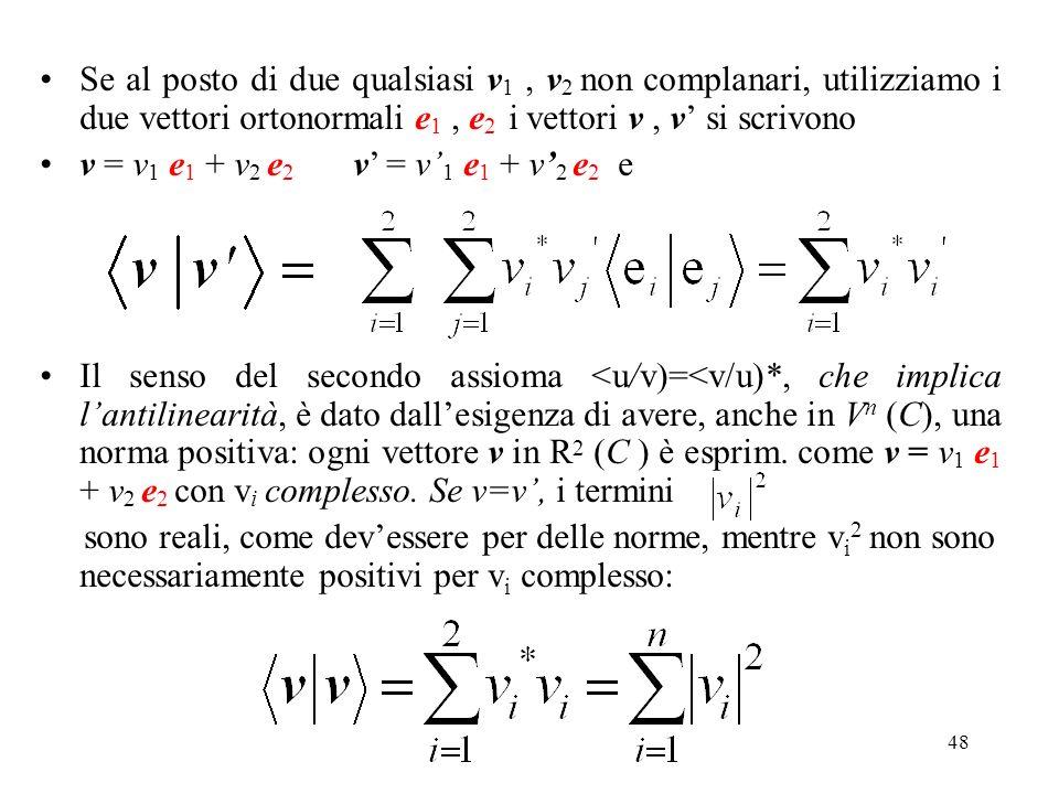 48 Se al posto di due qualsiasi v 1, v 2 non complanari, utilizziamo i due vettori ortonormali e 1, e 2 i vettori v, v si scrivono v = v 1 e 1 + v 2 e