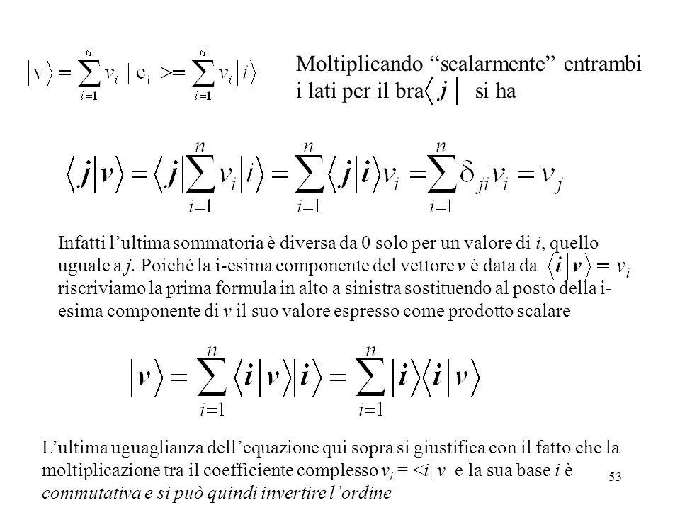 53 Moltiplicando scalarmente entrambi i lati per il bra si ha Infatti lultima sommatoria è diversa da 0 solo per un valore di i, quello uguale a j. Po