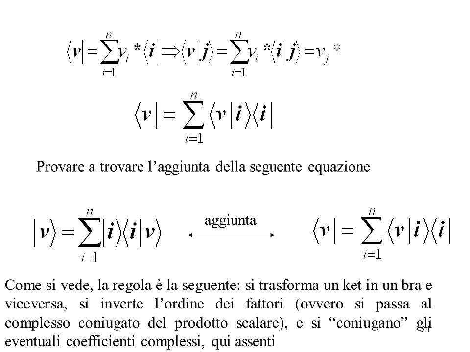 54 aggiunta Come si vede, la regola è la seguente: si trasforma un ket in un bra e viceversa, si inverte lordine dei fattori (ovvero si passa al compl