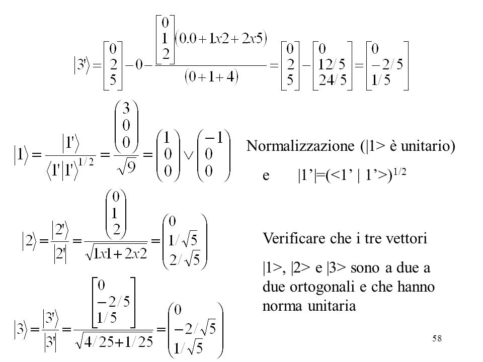 58 Normalizzazione (|1> è unitario) e |1|=( ) 1/2 Verificare che i tre vettori |1>, |2> e |3> sono a due a due ortogonali e che hanno norma unitaria