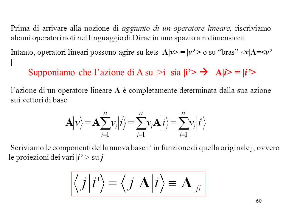 60 Prima di arrivare alla nozione di aggiunto di un operatore lineare, riscriviamo alcuni operatori noti nel linguaggio di Dirac in uno spazio a n dim