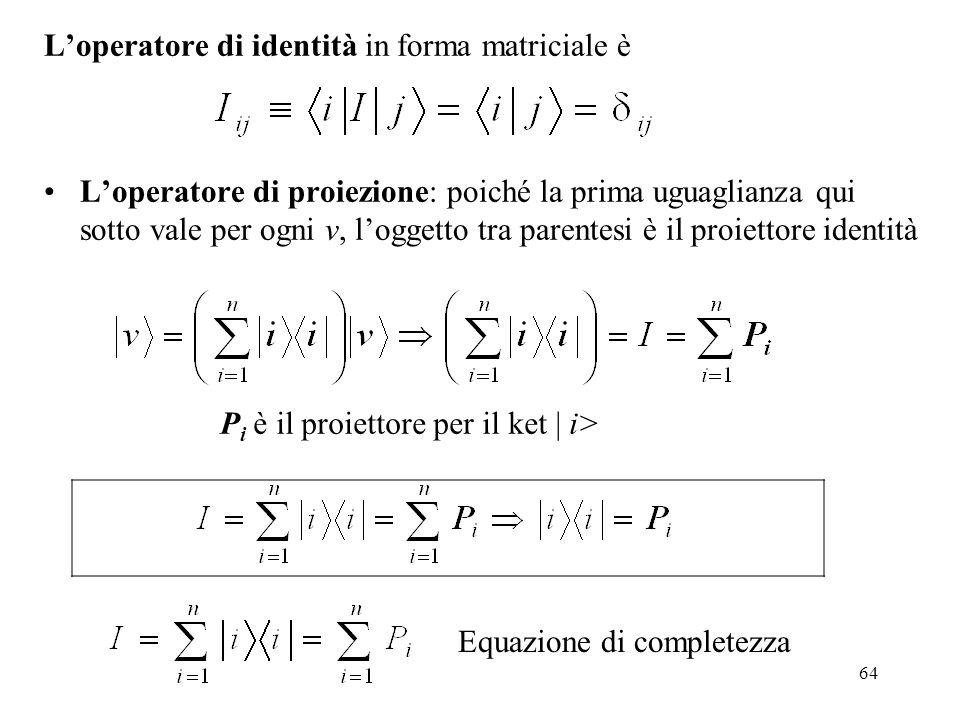 64 Loperatore di identità in forma matriciale è Loperatore di proiezione: poiché la prima uguaglianza qui sotto vale per ogni v, loggetto tra parentes