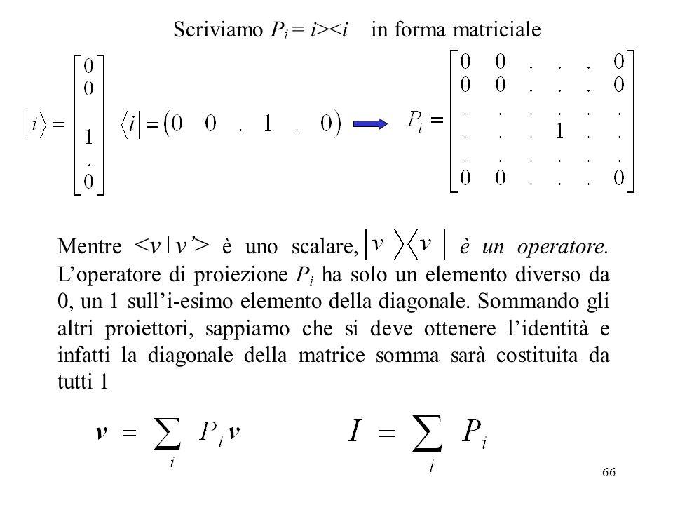 66 Scriviamo P i = i><i in forma matriciale Mentre è uno scalare, è un operatore. Loperatore di proiezione P i ha solo un elemento diverso da 0, un 1