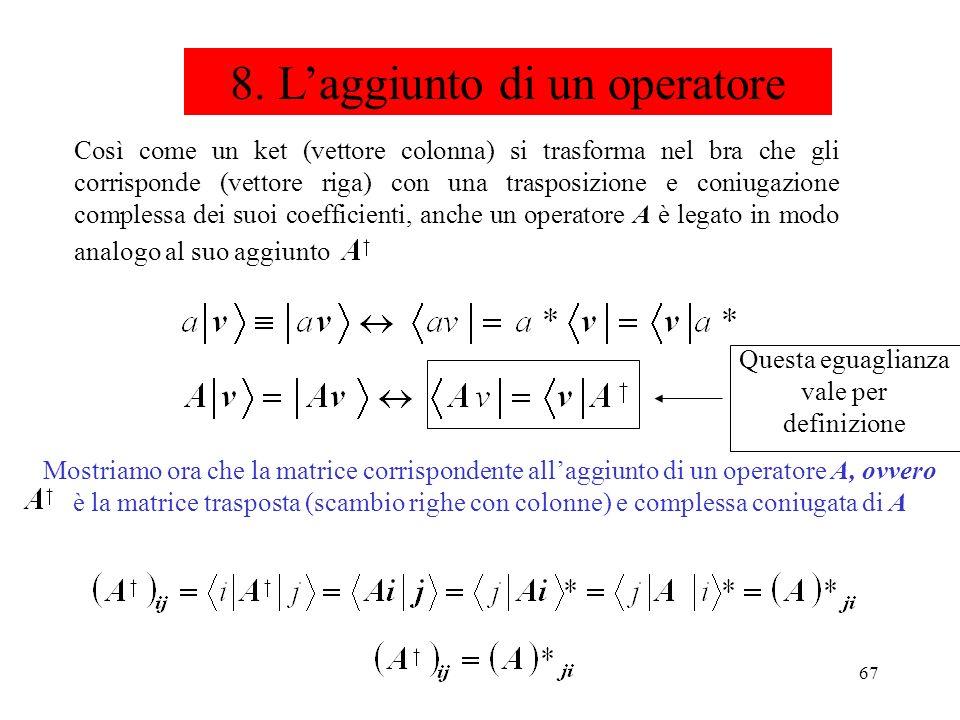 67 8. Laggiunto di un operatore Così come un ket (vettore colonna) si trasforma nel bra che gli corrisponde (vettore riga) con una trasposizione e con